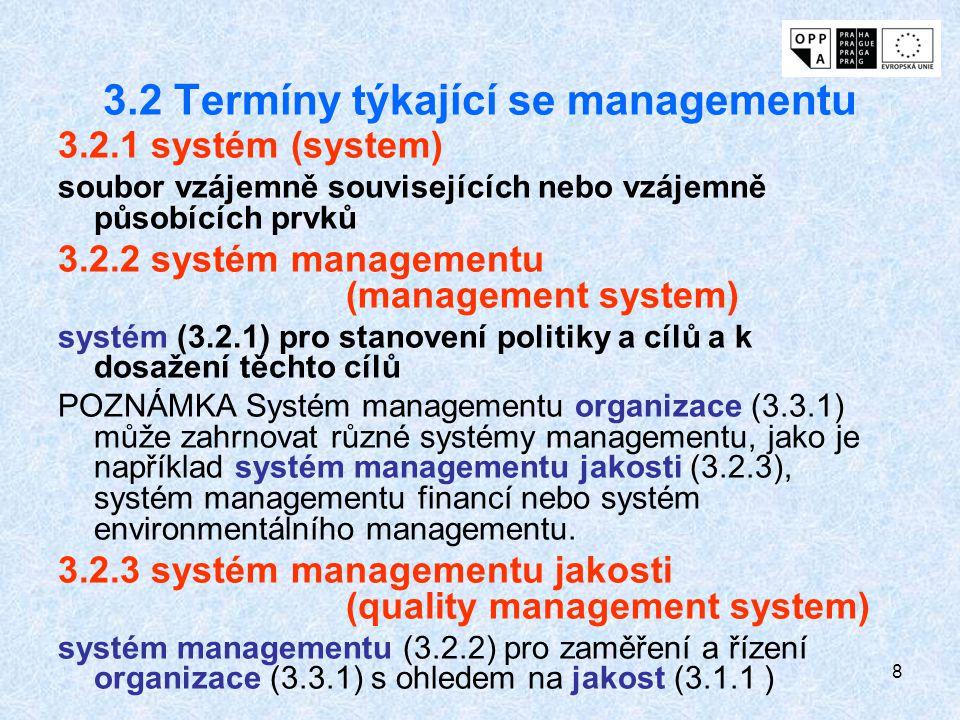 8 3.2 Termíny týkající se managementu 3.2.1 systém (system) soubor vzájemně souvisejících nebo vzájemně působících prvků 3.2.2 systém managementu (management system) systém (3.2.1) pro stanovení politiky a cílů a k dosažení těchto cílů POZNÁMKA Systém managementu organizace (3.3.1) může zahrnovat různé systémy managementu, jako je například systém managementu jakosti (3.2.3), systém managementu financí nebo systém environmentálního managementu.