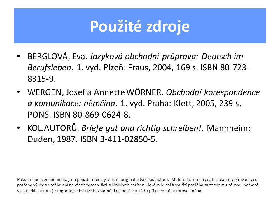 Použité zdroje BERGLOVÁ, Eva. Jazyková obchodní průprava: Deutsch im Berufsleben. 1. vyd. Plzeň: Fraus, 2004, 169 s. ISBN 80-723- 8315-9. WERGEN, Jose