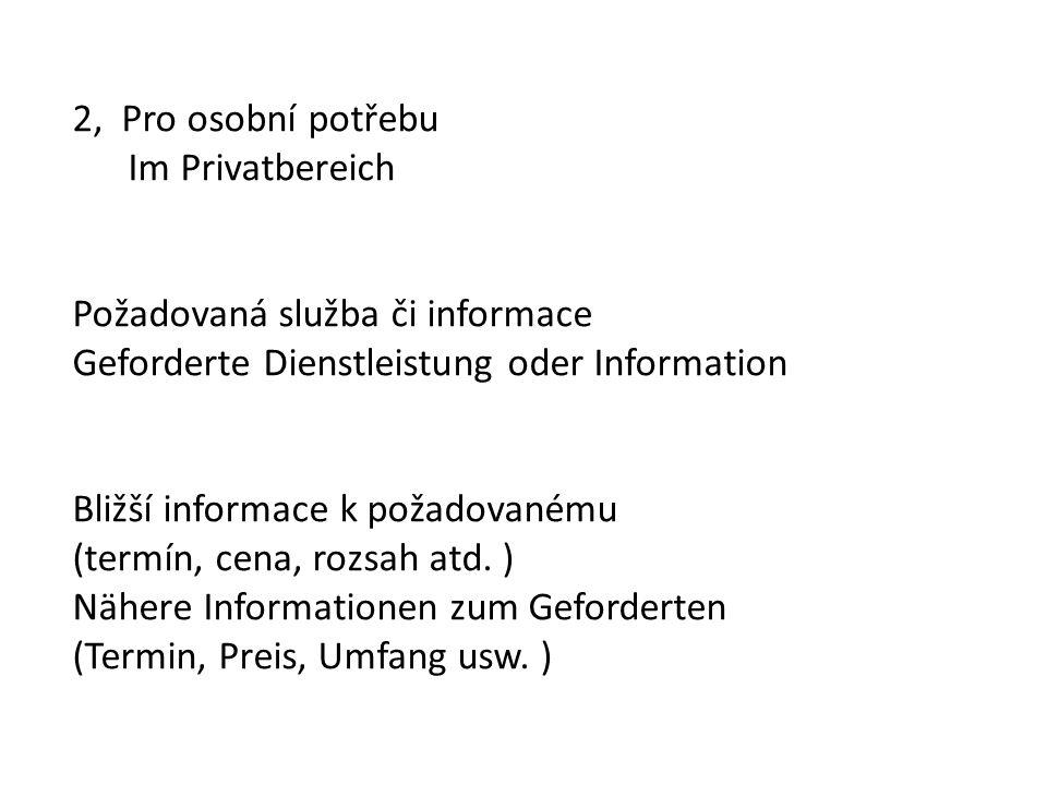 2, Pro osobní potřebu Im Privatbereich Požadovaná služba či informace Geforderte Dienstleistung oder Information Bližší informace k požadovanému (term