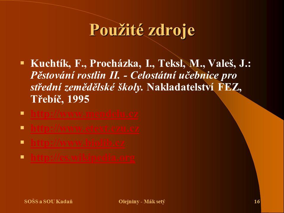 SOŠS a SOU KadaňOlejniny - Mák setý16 Použité zdroje  Kuchtík, F., Procházka, I., Teksl, M., Valeš, J.: Pěstování rostlin II. - Celostátní učebnice p
