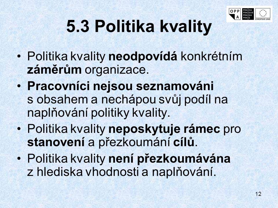 12 5.3 Politika kvality Politika kvality neodpovídá konkrétním záměrům organizace. Pracovníci nejsou seznamováni s obsahem a nechápou svůj podíl na na