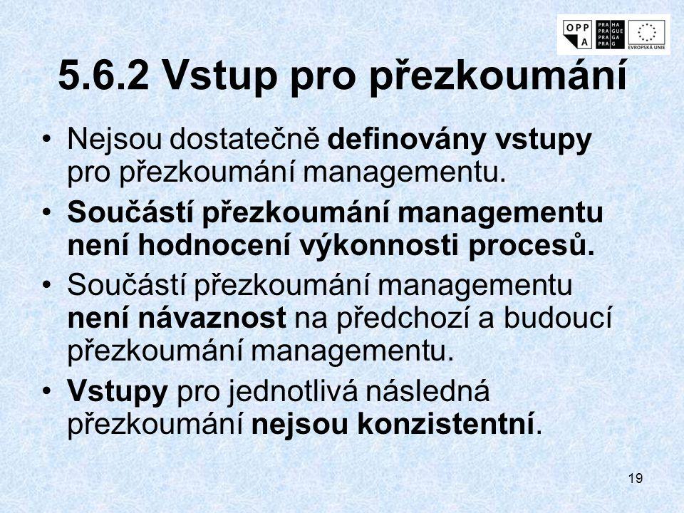 19 5.6.2 Vstup pro přezkoumání Nejsou dostatečně definovány vstupy pro přezkoumání managementu. Součástí přezkoumání managementu není hodnocení výkonn