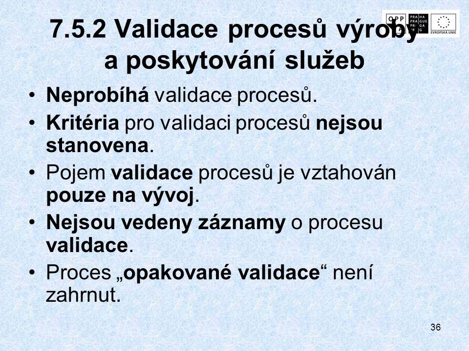 36 7.5.2 Validace procesů výroby a poskytování služeb Neprobíhá validace procesů. Kritéria pro validaci procesů nejsou stanovena. Pojem validace proce