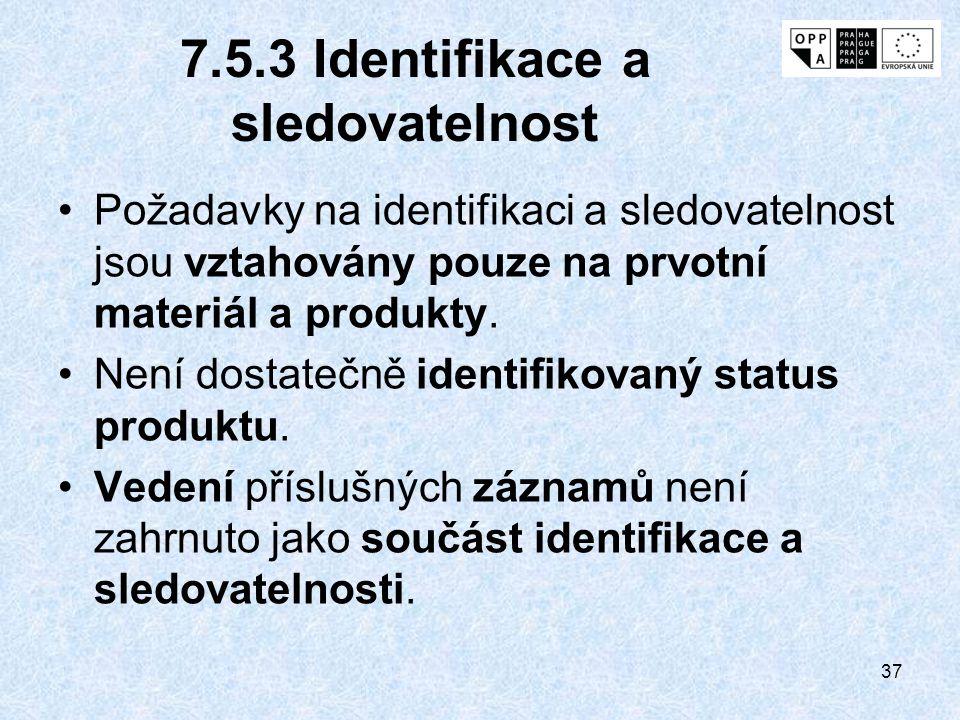 37 7.5.3 Identifikace a sledovatelnost Požadavky na identifikaci a sledovatelnost jsou vztahovány pouze na prvotní materiál a produkty. Není dostatečn