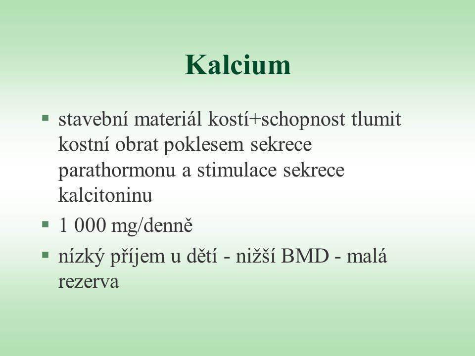 Kalcium §stavební materiál kostí+schopnost tlumit kostní obrat poklesem sekrece parathormonu a stimulace sekrece kalcitoninu §1 000 mg/denně §nízký př