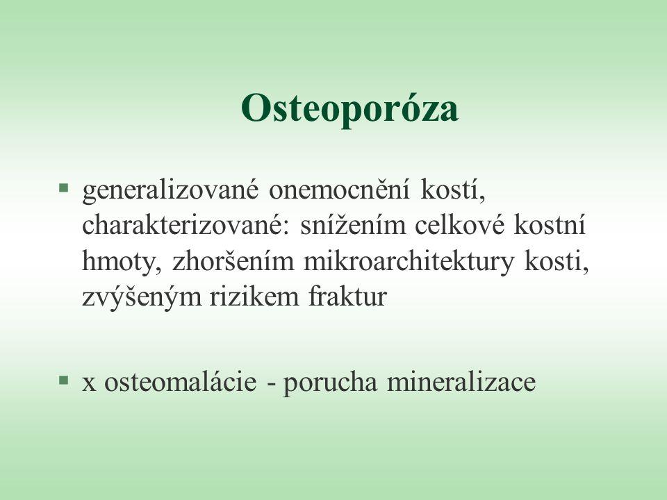 Osteoporóza §generalizované onemocnění kostí, charakterizované: snížením celkové kostní hmoty, zhoršením mikroarchitektury kosti, zvýšeným rizikem fra