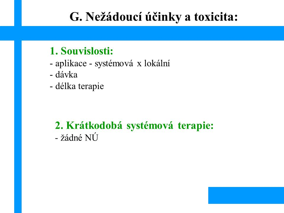 G. Nežádoucí účinky a toxicita: 1. Souvislosti: - aplikace - systémová x lokální - dávka - délka terapie 2. Krátkodobá systémová terapie: - žádné NÚ