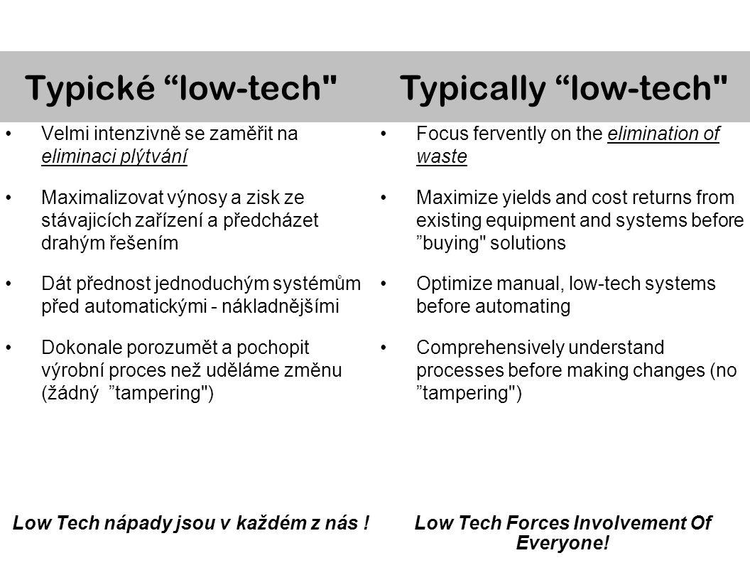 Velmi intenzivně se zaměřit na eliminaci plýtvání Maximalizovat výnosy a zisk ze stávajicích zařízení a předcházet drahým řešením Dát přednost jednoduchým systémům před automatickými - nákladnějšími Dokonale porozumět a pochopit výrobní proces než uděláme změnu (žádný tampering ) Low Tech nápady jsou v každém z nás .