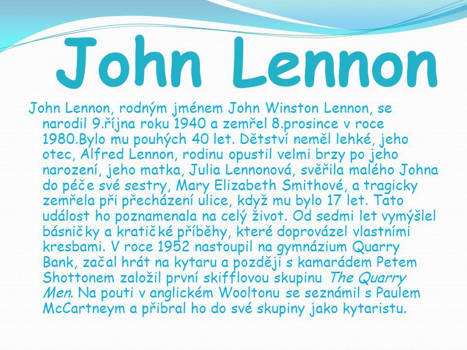 John Lennon John Lennon, rodným jménem John Winston Lennon, se narodil 9.října roku 1940 a zemřel 8.prosince v roce 1980.Bylo mu pouhých 40 let. Dětst