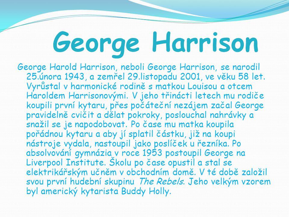 George Harrison George Harold Harrison, neboli George Harrison, se narodil 25.února 1943, a zemřel 29.listopadu 2001, ve věku 58 let. Vyrůstal v harmo