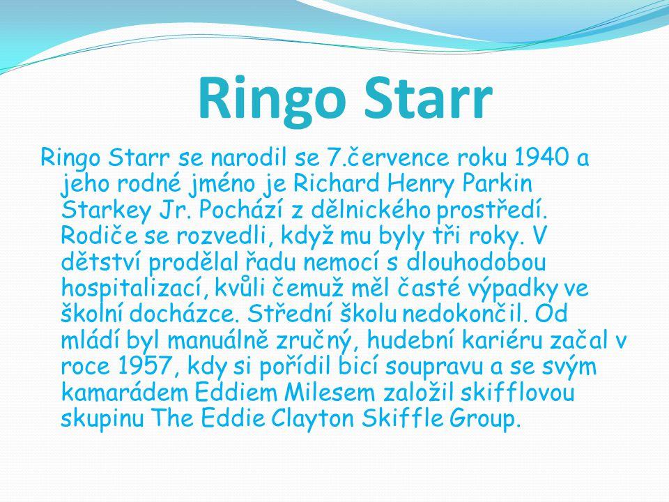 Ringo Starr Ringo Starr se narodil se 7.července roku 1940 a jeho rodné jméno je Richard Henry Parkin Starkey Jr. Pochází z dělnického prostředí. Rodi