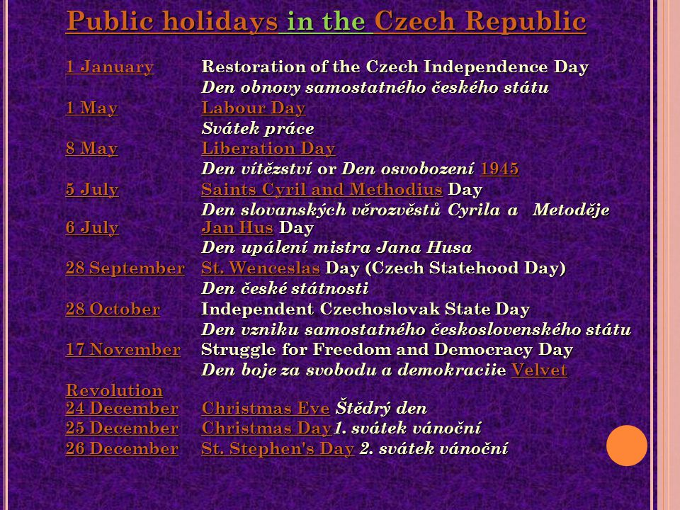 Public holidaysPublic holidays in the Czech Republic 1 January Restoration of the Czech Independence Day Den obnovy samostatného českého státu 1 May Labour Day Svátek práce 8 May Liberation Day Den vítězství or Den osvobození July Saints Cyril and Methodius Day Den slovanských věrozvěstů Cyrila a Metoděje Czech Republic 1 January 1 MayLabour Day 8 MayLiberation Day JulySaints Cyril and Methodius Public holidaysCzech Republic 1 January 1 MayLabour Day 8 MayLiberation Day JulySaints Cyril and Methodius 6 July6 July Jan Hus Day Den upálení mistra Jana Husa 28 September St.