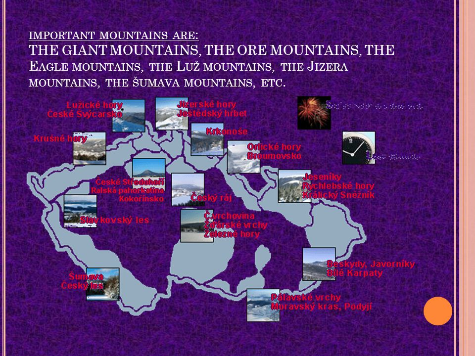 IMPORTANT MOUNTAINS ARE : THE GIANT MOUNTAINS, THE ORE MOUNTAINS, THE E AGLE MOUNTAINS, THE L UŽ MOUNTAINS, THE J IZERA MOUNTAINS, THE ŠUMAVA MOUNTAINS, ETC.