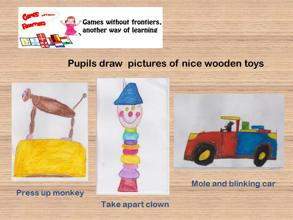 Pupils draw pictures of nice wooden toys Mole and blinking car Take apart clown Press up monkey