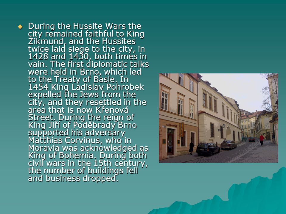  During the Hussite Wars the city remained faithful to King Zikmund, and the Hussites twice laid siege to the city, in 1428 and 1430, both times in v