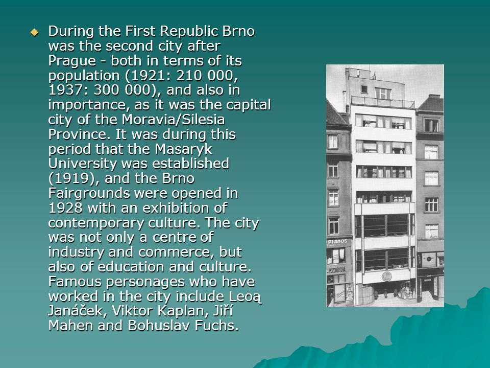  During the First Republic Brno was the second city after Prague - both in terms of its population (1921: 210 000, 1937: 300 000), and also in import