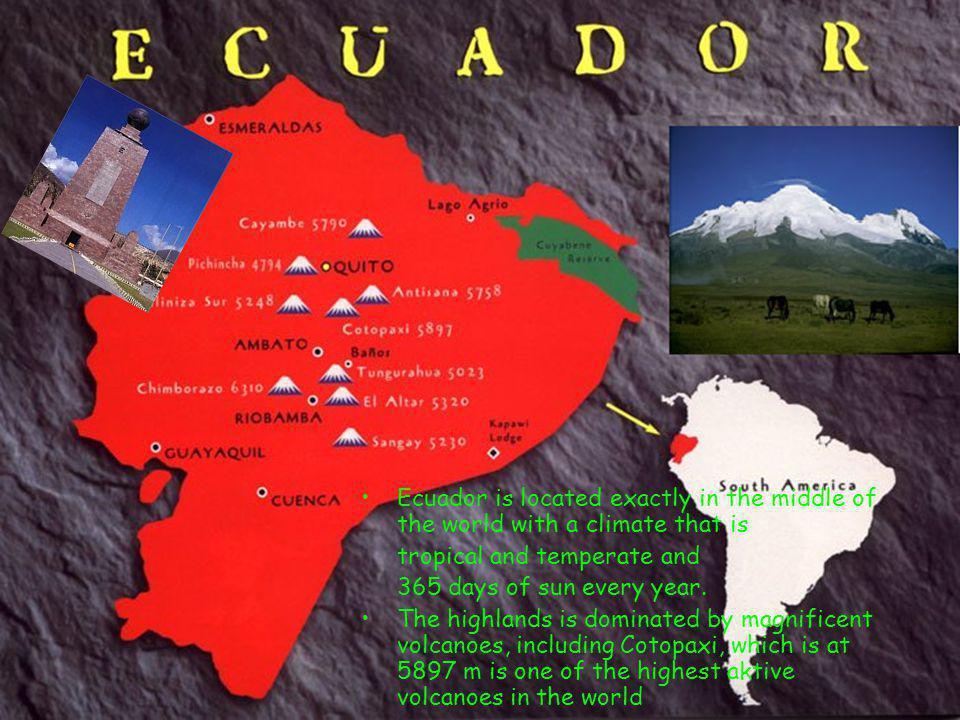Ecuador is located exactly in the middle of the world with a climate that is tropical and temperate and 365 days of sun every year.