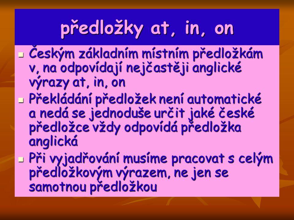 předložky at, in, on Českým základním místním předložkám v, na odpovídají nejčastěji anglické výrazy at, in, on Českým základním místním předložkám v, na odpovídají nejčastěji anglické výrazy at, in, on Překládání předložek není automatické a nedá se jednoduše určit jaké české předložce vždy odpovídá předložka anglická Překládání předložek není automatické a nedá se jednoduše určit jaké české předložce vždy odpovídá předložka anglická Při vyjadřování musíme pracovat s celým předložkovým výrazem, ne jen se samotnou předložkou Při vyjadřování musíme pracovat s celým předložkovým výrazem, ne jen se samotnou předložkou