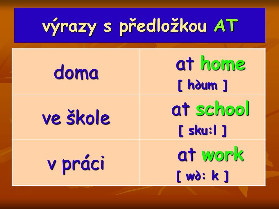 výrazy s předložkou AT doma at home at home [ h∂um ] ve škole at school at school [ sku:l ] v práci at work at work [ w∂: k ]