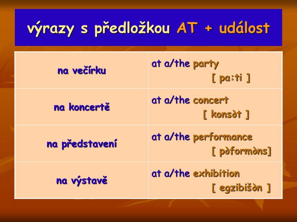 výrazy s předložkou AT + událost na večírku at a/the party [ pa:ti ] [ pa:ti ] na koncertě at a/the concert [ kons∂t ] [ kons∂t ] na představení at a/the performance [ p∂form∂ns] [ p∂form∂ns] na výstavě at a/the exhibition [ egzibiš∂n ] [ egzibiš∂n ]