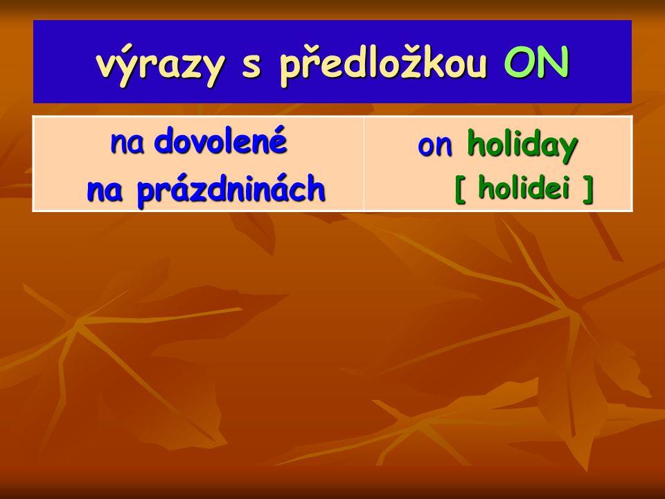 výrazy s předložkou ON na dovolené na prázdninách na prázdninách on holiday [ holidei ] [ holidei ]