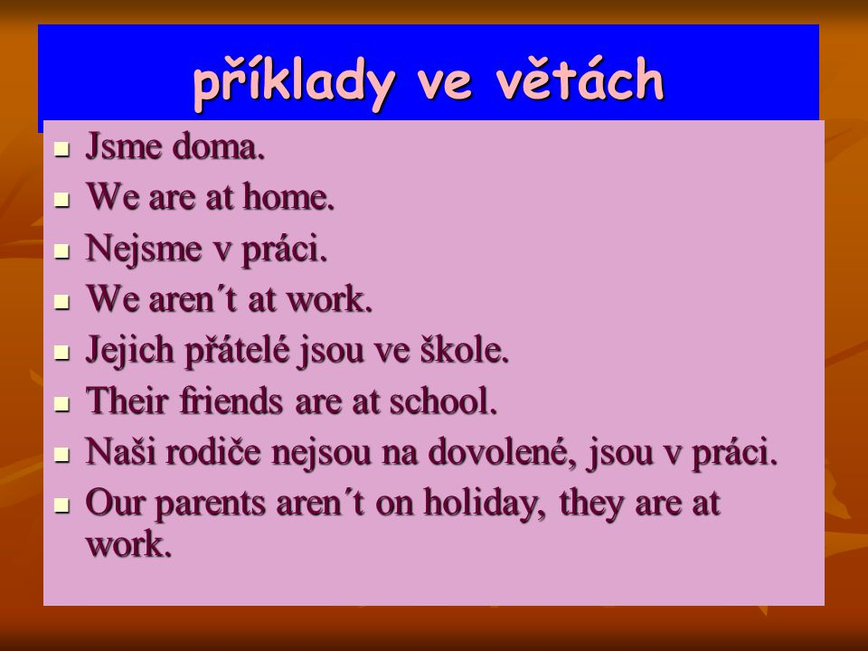 příklady ve větách Jsme doma. Jsme doma. We are at home. We are at home. Nejsme v práci. Nejsme v práci. We aren´t at work. We aren´t at work. Jejich