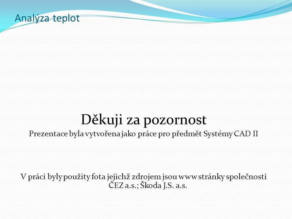 Analýza teplot Děkuji za pozornost Prezentace byla vytvořena jako práce pro předmět Systémy CAD II V práci byly použity fota jejichž zdrojem jsou www