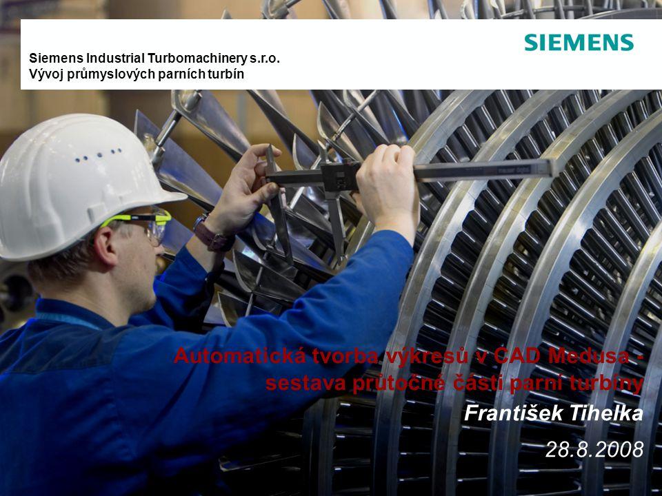 Siemens Industrial Turbomachinery s.r.o. Vývoj průmyslových parních turbín Automatická tvorba výkresů v CAD Medusa - sestava průtočné části parní turb