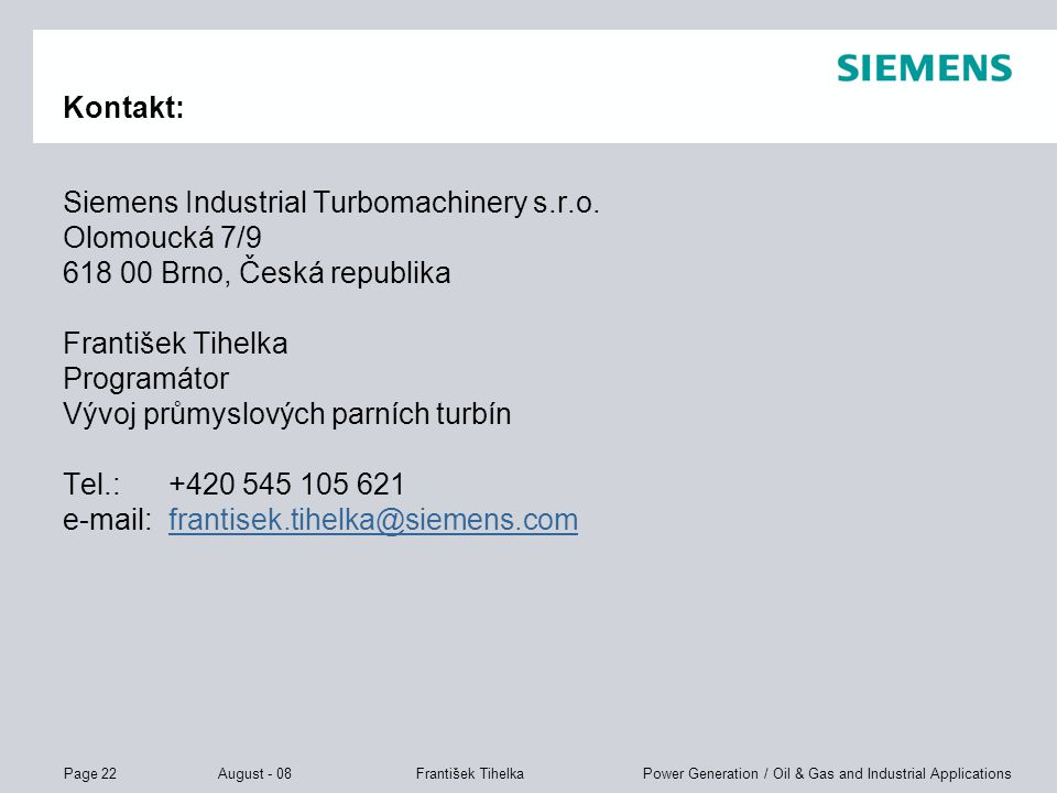 Page 22 August - 08 Power Generation / Oil & Gas and Industrial ApplicationsFrantišek Tihelka Kontakt: Siemens Industrial Turbomachinery s.r.o. Olomou