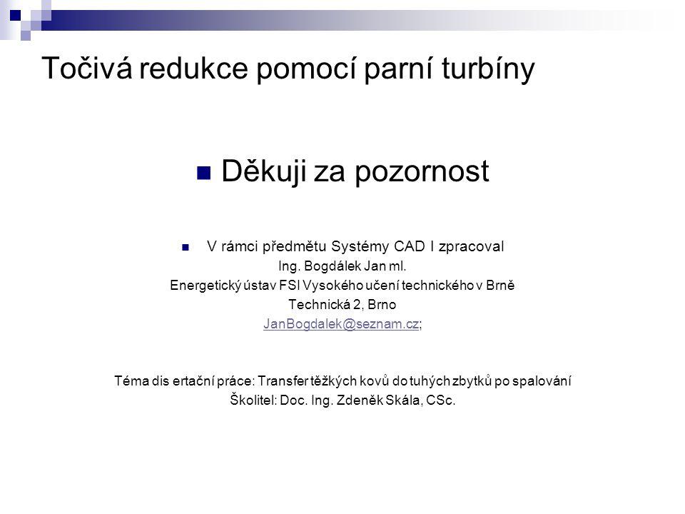 Točivá redukce pomocí parní turbíny Děkuji za pozornost V rámci předmětu Systémy CAD I zpracoval Ing. Bogdálek Jan ml. Energetický ústav FSI Vysokého