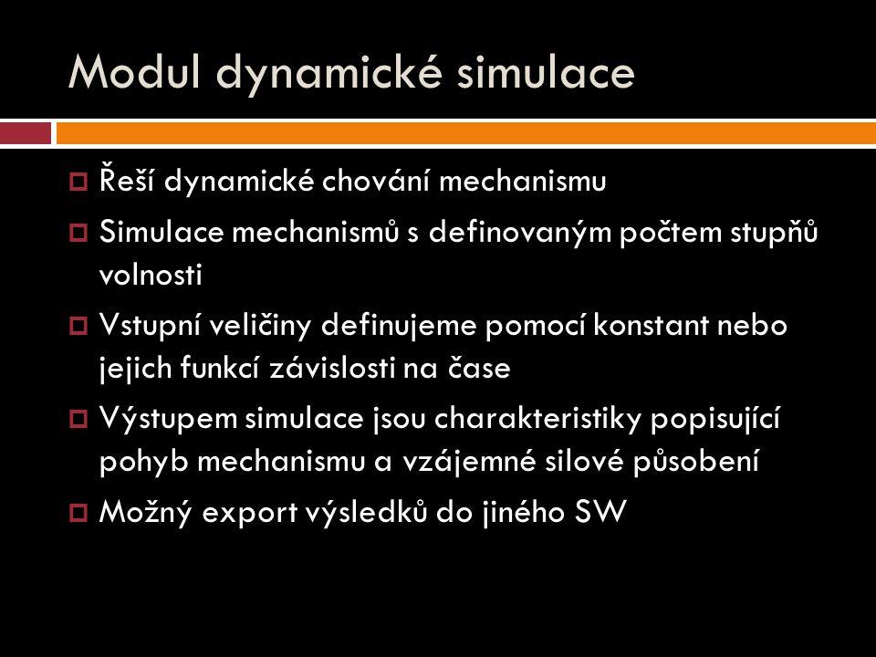 Modul dynamické simulace  Řeší dynamické chování mechanismu  Simulace mechanismů s definovaným počtem stupňů volnosti  Vstupní veličiny definujeme pomocí konstant nebo jejich funkcí závislosti na čase  Výstupem simulace jsou charakteristiky popisující pohyb mechanismu a vzájemné silové působení  Možný export výsledků do jiného SW