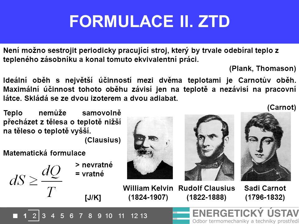 FORMULACE II. ZTD William Kelvin (1824-1907) Rudolf Clausius (1822-1888) Sadi Carnot (1796-1832) Není možno sestrojit periodicky pracující stroj, kter