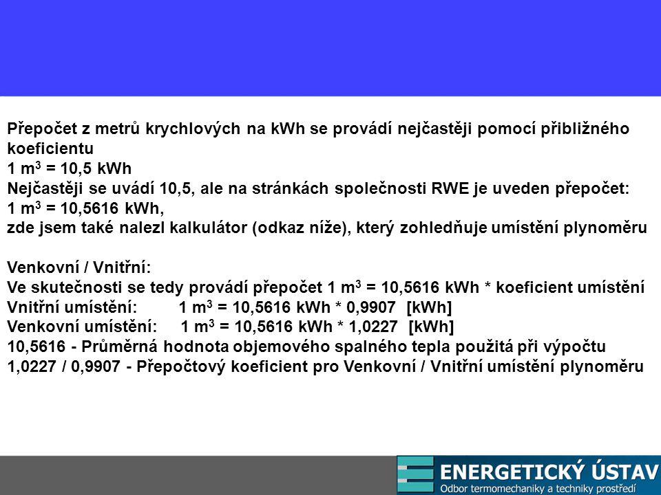 Přepočet z metrů krychlových na kWh se provádí nejčastěji pomocí přibližného koeficientu 1 m 3 = 10,5 kWh Nejčastěji se uvádí 10,5, ale na stránkách společnosti RWE je uveden přepočet: 1 m 3 = 10,5616 kWh, zde jsem také nalezl kalkulátor (odkaz níže), který zohledňuje umístění plynoměru Venkovní / Vnitřní: Ve skutečnosti se tedy provádí přepočet 1 m 3 = 10,5616 kWh * koeficient umístění Vnitřní umístění: 1 m 3 = 10,5616 kWh * 0,9907 [kWh] Venkovní umístění: 1 m 3 = 10,5616 kWh * 1,0227 [kWh] 10,5616 - Průměrná hodnota objemového spalného tepla použitá při výpočtu 1,0227 / 0,9907 - Přepočtový koeficient pro Venkovní / Vnitřní umístění plynoměru