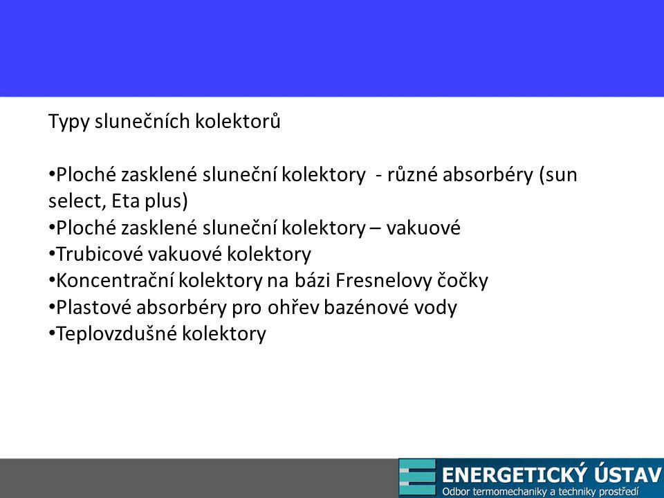 Typy slunečních kolektorů Ploché zasklené sluneční kolektory - různé absorbéry (sun select, Eta plus) Ploché zasklené sluneční kolektory – vakuové Trubicové vakuové kolektory Koncentrační kolektory na bázi Fresnelovy čočky Plastové absorbéry pro ohřev bazénové vody Teplovzdušné kolektory