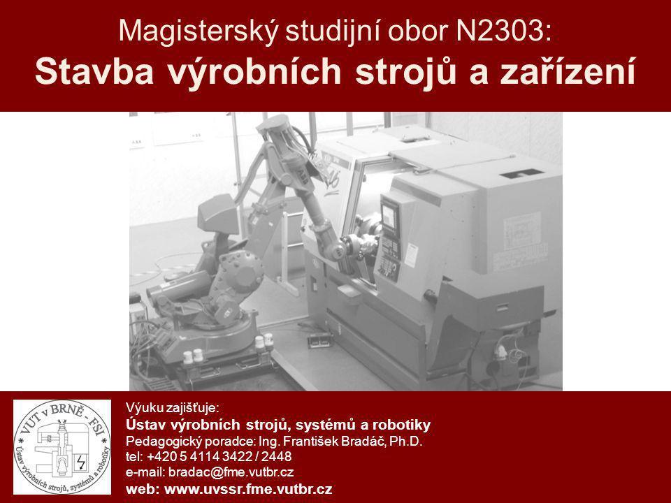 N2303 - Stavba výrobních strojů a zařízení Charakteristika studijního oboru Obor Stavba výrobních strojů a zařízení (N2303) zahrnuje výuku problematiky konstrukce, projektování, stavby, řízení, provozu, retrofitu a diagnostiky obráběcích a tvářecích strojů, průmyslových robotů a manipulátorů a výrobních systémů z nich vytvářených.