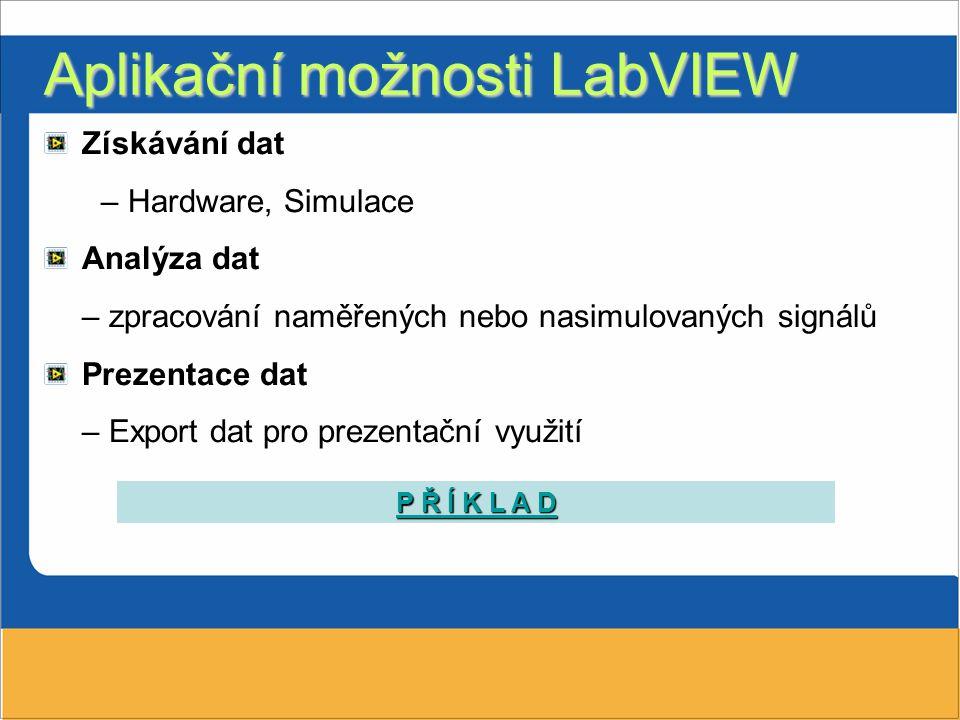 Aplikační možnosti LabVIEW Získávání dat – Hardware, Simulace Analýza dat – zpracování naměřených nebo nasimulovaných signálů Prezentace dat – Export