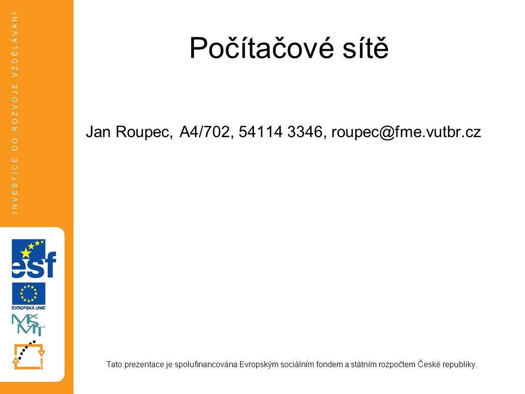 Počítačové sítě Jan Roupec, A4/702, 54114 3346, roupec@fme.vutbr.cz Tato prezentace je spolufinancována Evropským sociálním fondem a státním rozpočtem České republiky.