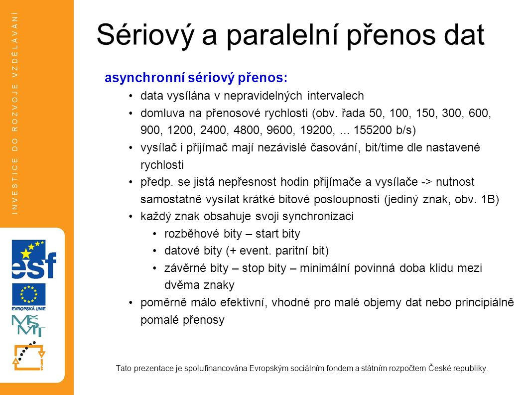Sériový a paralelní přenos dat asynchronní sériový přenos: data vysílána v nepravidelných intervalech domluva na přenosové rychlosti (obv.