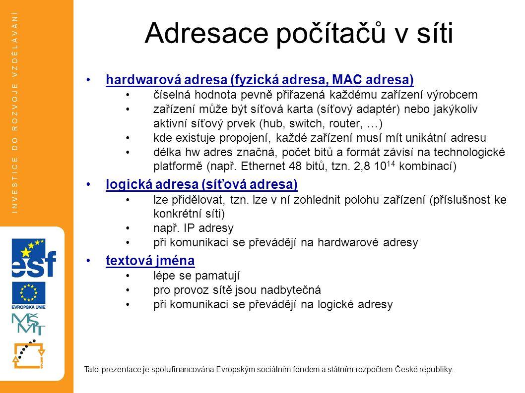 Adresace počítačů v síti hardwarová adresa (fyzická adresa, MAC adresa) číselná hodnota pevně přiřazená každému zařízení výrobcem zařízení může být síťová karta (síťový adaptér) nebo jakýkoliv aktivní síťový prvek (hub, switch, router, …) kde existuje propojení, každé zařízení musí mít unikátní adresu délka hw adres značná, počet bitů a formát závisí na technologické platformě (např.