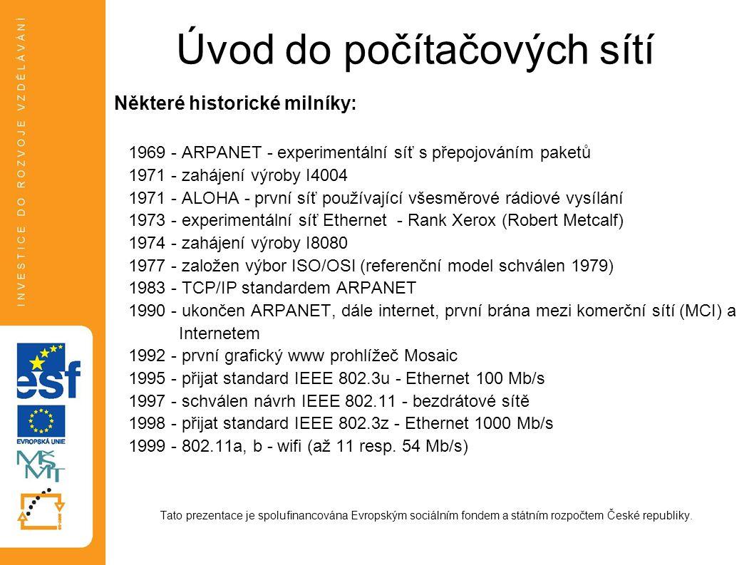 Úvod do počítačových sítí Některé historické milníky: 1969 - ARPANET - experimentální síť s přepojováním paketů 1971 - zahájení výroby I4004 1971 - ALOHA - první síť používající všesměrové rádiové vysílání 1973 - experimentální síť Ethernet - Rank Xerox (Robert Metcalf) 1974 - zahájení výroby I8080 1977 - založen výbor ISO/OSI (referenční model schválen 1979) 1983 - TCP/IP standardem ARPANET 1990 - ukončen ARPANET, dále internet, první brána mezi komerční sítí (MCI) a Internetem 1992 - první grafický www prohlížeč Mosaic 1995 - přijat standard IEEE 802.3u - Ethernet 100 Mb/s 1997 - schválen návrh IEEE 802.11 - bezdrátové sítě 1998 - přijat standard IEEE 802.3z - Ethernet 1000 Mb/s 1999 - 802.11a, b - wifi (až 11 resp.