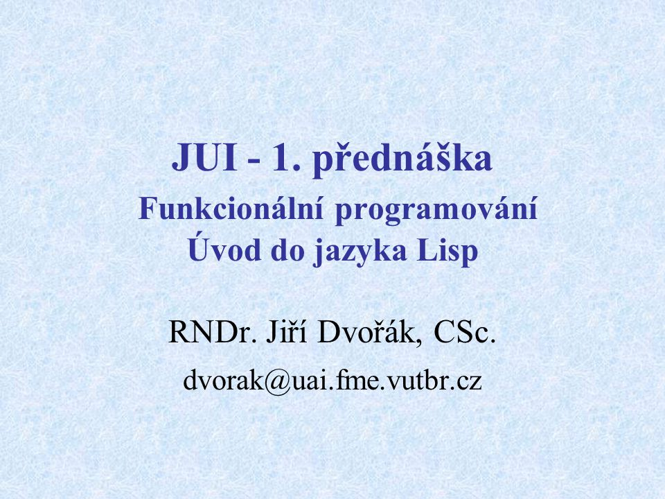 JUI - 1. přednáška Funkcionální programování Úvod do jazyka Lisp RNDr.