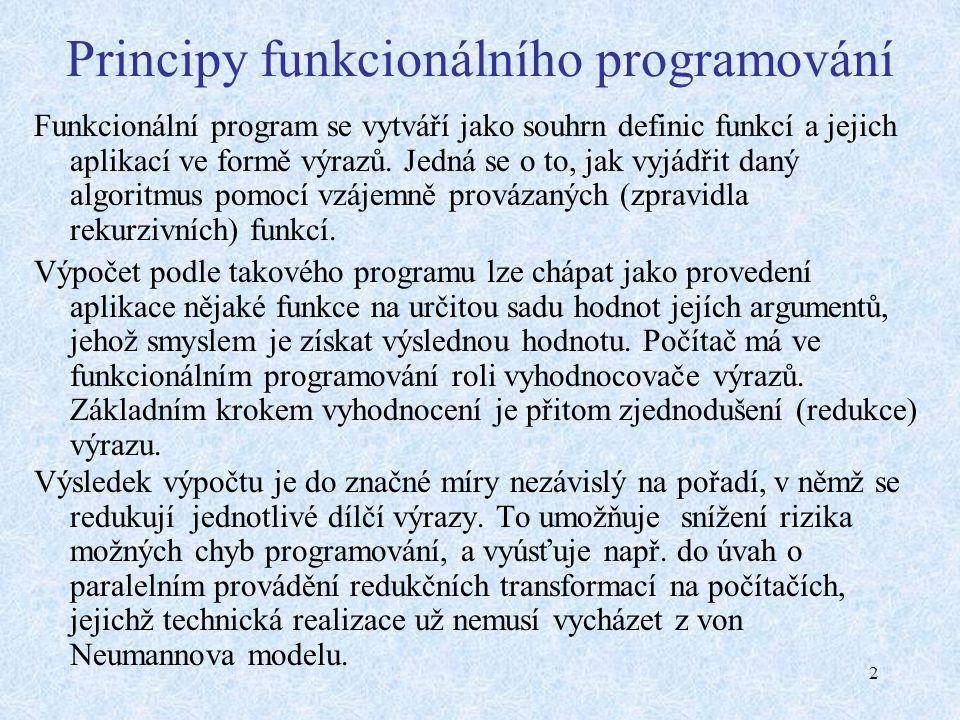 2 Principy funkcionálního programování Funkcionální program se vytváří jako souhrn definic funkcí a jejich aplikací ve formě výrazů.