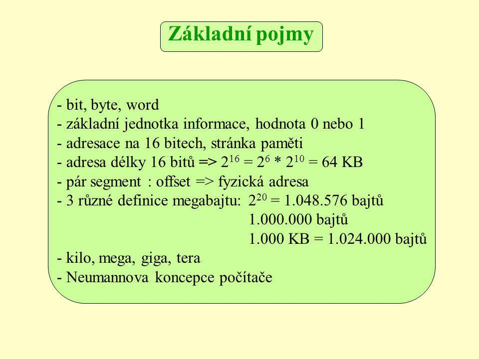 - bit, byte, word - základní jednotka informace, hodnota 0 nebo 1 - adresace na 16 bitech, stránka paměti - adresa délky 16 bitů => 2 16 = 2 6 * 2 10 = 64 KB - pár segment : offset => fyzická adresa - 3 různé definice megabajtu: 2 20 = 1.048.576 bajtů 1.000.000 bajtů 1.000 KB = 1.024.000 bajtů - kilo, mega, giga, tera - Neumannova koncepce počítače Základní pojmy