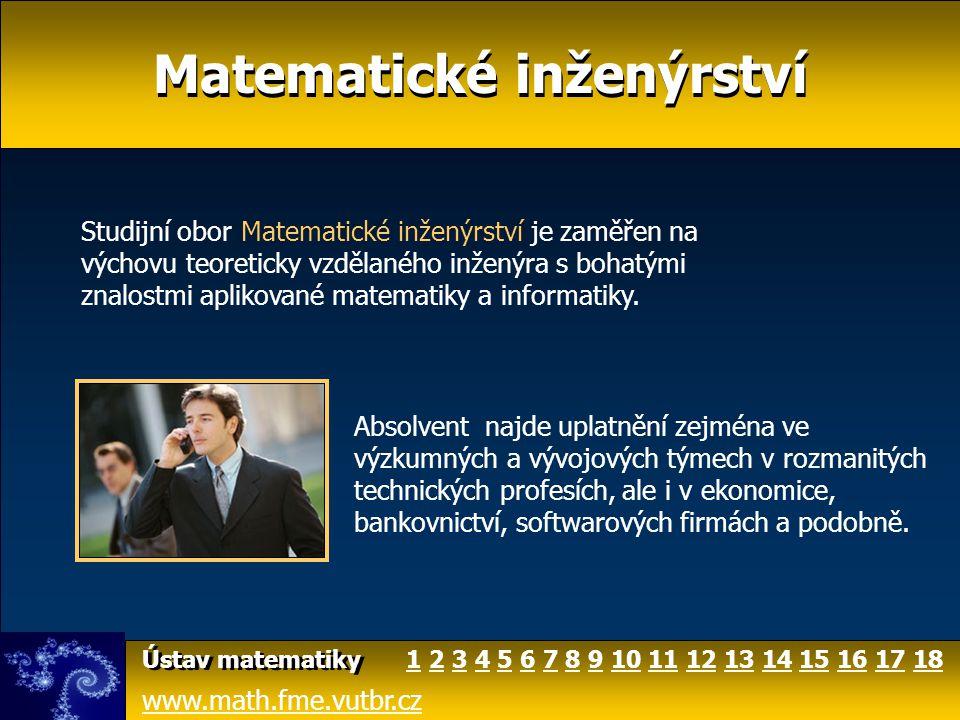 Matematické inženýrství www.math.fme.vutbr.cz Ústav matematiky Studium oboru Matematické inženýrství je třístupňové: 1.stupeň: tříleté bakalářské studium (titul Bc.) 2.stupeň: dvouleté navazující magisterské studium (titul Ing.) 3.stupeň: doktorské studium (titul Ph.D.) 1 2 46810111214141515357913131616171718
