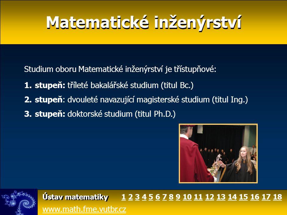 Matematické inženýrství www.math.fme.vutbr.cz Ústav matematiky Studium oboru Matematické inženýrství je třístupňové: 1.stupeň: tříleté bakalářské stud