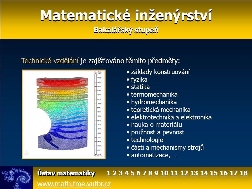 Matematické inženýrství Bakalářský stupeň Matematické inženýrství Bakalářský stupeň www.math.fme.vutbr.cz Ústav matematiky matematický software (Maple, Matlab, Mathematica) statistický software (Statgraphics, Statistica) křivkový a plošný integrál úvod do TeXu geometrické algoritmy statistické metody ve strojírenství počítačová fyzika, … Výuku jazyků zajišťuje Ústav jazykůÚstav jazyků Kromě povinných předmětů nabízíme následující volitelné předměty: 124681011121414151535 7 913131616171718