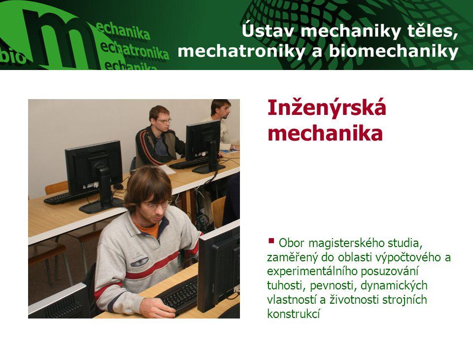 Inženýrská mechanika  Obor magisterského studia, zaměřený do oblasti výpočtového a experimentálního posuzování tuhosti, pevnosti, dynamických vlastno