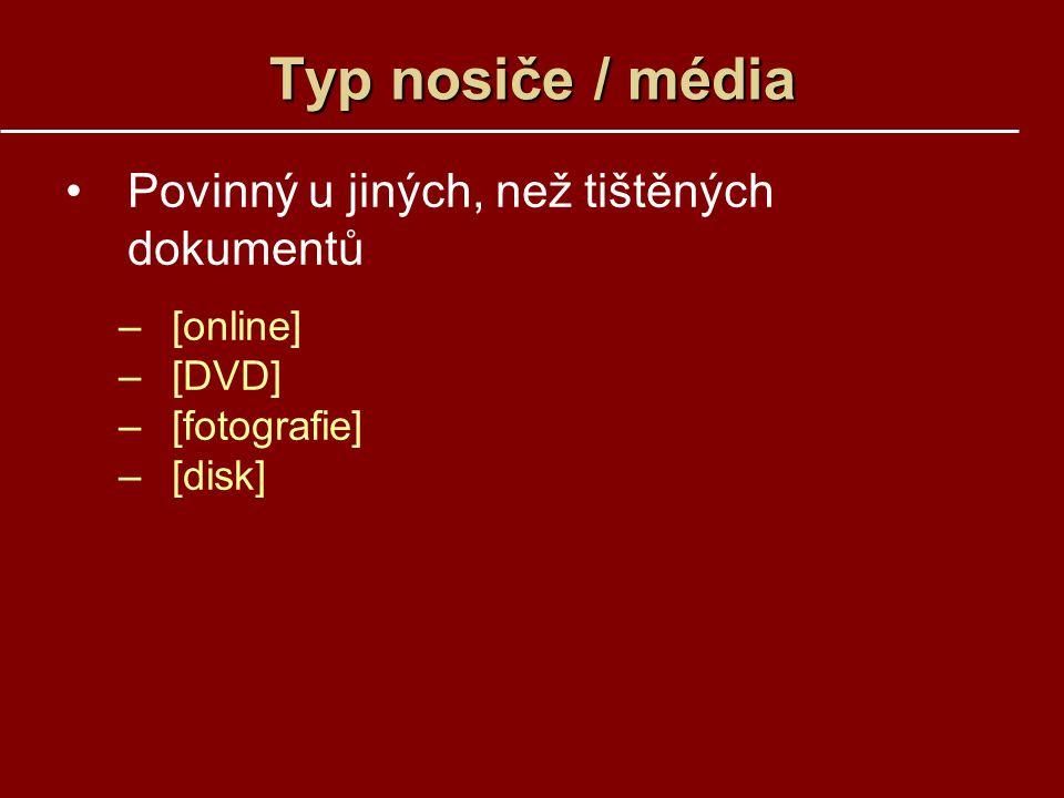 Typ nosiče / média Povinný u jiných, než tištěných dokumentů –[online] –[DVD] –[fotografie] –[disk]
