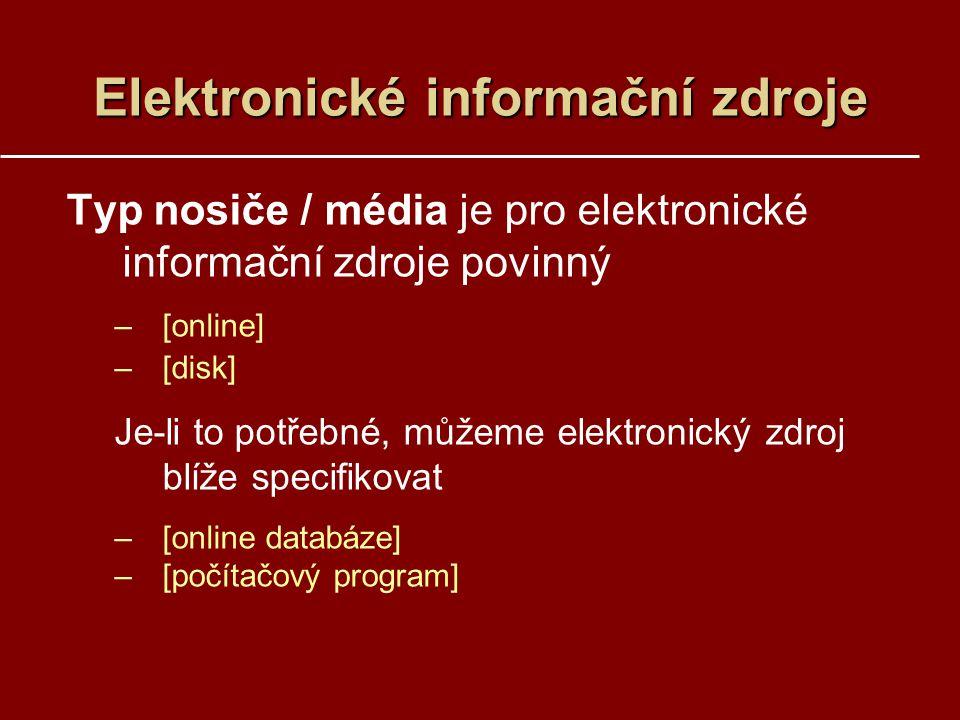 Elektronické informační zdroje Typ nosiče / média je pro elektronické informační zdroje povinný –[online] –[disk] Je-li to potřebné, můžeme elektronický zdroj blíže specifikovat –[online databáze] –[počítačový program]