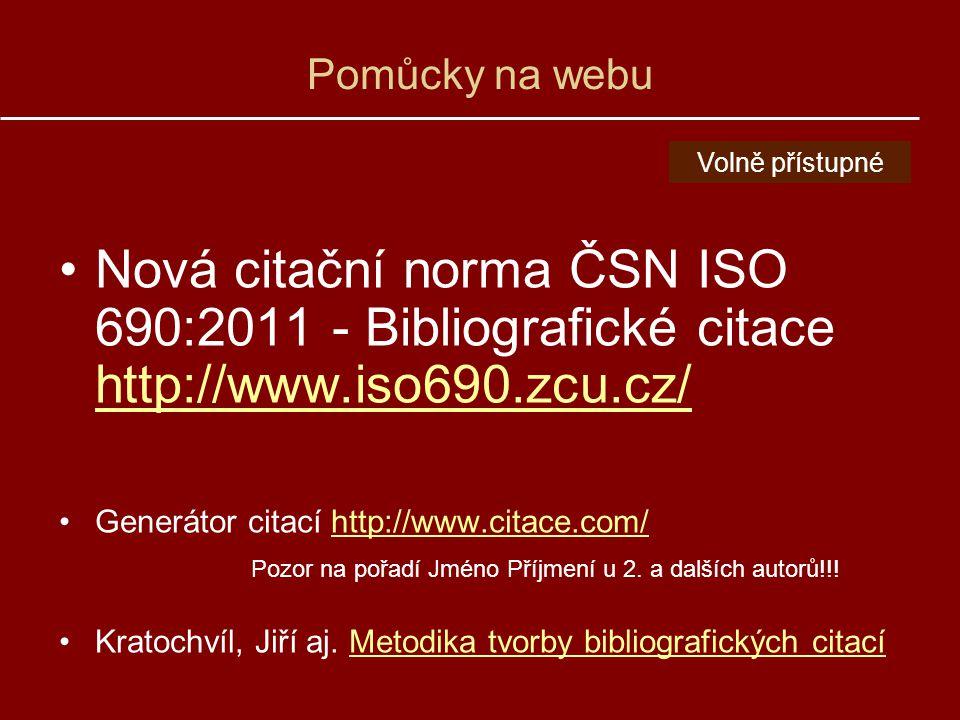 Pomůcky na webu Nová citační norma ČSN ISO 690:2011 - Bibliografické citace http://www.iso690.zcu.cz/ http://www.iso690.zcu.cz/ Generátor citací http://www.citace.com/http://www.citace.com/ Pozor na pořadí Jméno Příjmení u 2.